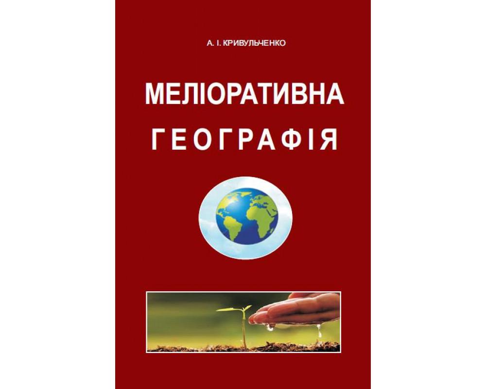 МЕЛІОРАТИВНА  ГЕОГРАФІЯ. Підручник.  /А. І. КРИВУЛЬЧЕНКО/